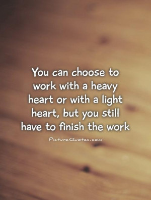 You can choose to work with a heavy heart or with a light heart, but ...