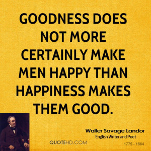 Goodness does not more certainly make men happy than happiness makes ...