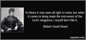 ... of the Lord's vengeance, I myself don't like it. - Robert Gould Shaw