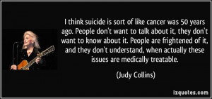 think suicide is sort of like cancer was 50 years ago. People don't ...