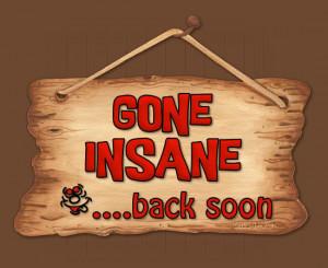 Gone Insane…back soon!