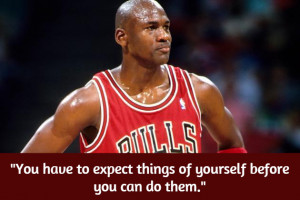 You have to expect things of yourself before you can do them ...