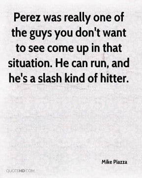 Mike Piazza - Perez was really one of the guys you don't want to see ...