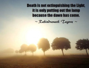 Death is not extinguishing the light, it is only putting out the lamp ...