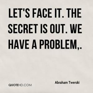Let's face it. The secret is out. We have a problem,.