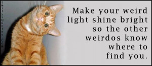Make your weird light shine bright so the other weirdos know where to ...