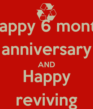 happy 6 month anniversary and happy reviving happy 6 month anniversary ...