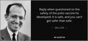 Reply when questioned on the safety of the polio vaccine he developed ...