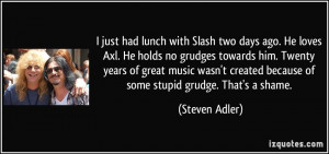 just had lunch with Slash two days ago. He loves Axl. He holds no ...