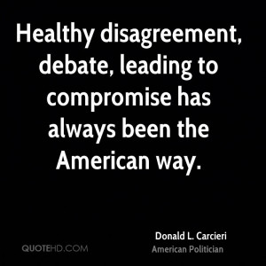Healthy disagreement, debate, leading to compromise has always been ...