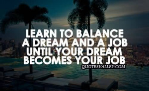 Learn To Balance A Dream And A Job Until Your Dream Becomes Your Job
