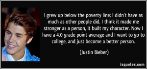 grew up below the poverty line; I didn't have as much as other people ...