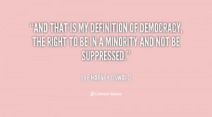 And that is my definition of democracy, the right to be in a minority ...