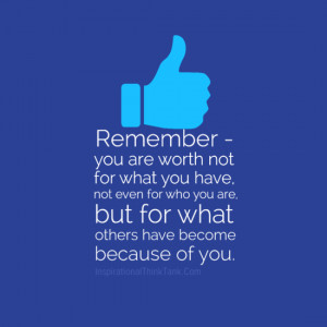 Remember - you are worth not for what you have, not even forwho you ...