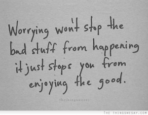 ... From Happening It Just Stops You From Enjoying The Good - Worry Quote