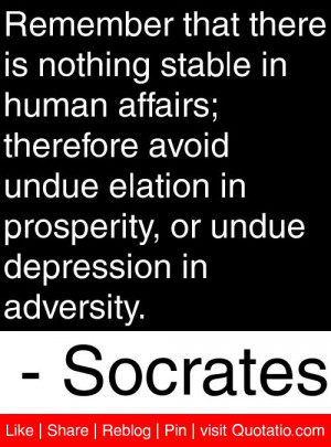 is nothing stable in human affairs; therefore avoid undue elation ...