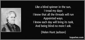 ... bring its task, And being blind no more I ask. - Helen Hunt Jackson