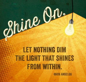 Shine on. Let nothing dim the light that shines from within.