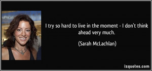 quote-i-try-so-hard-to-live-in-the-moment-i-don-t-think-ahead-very ...