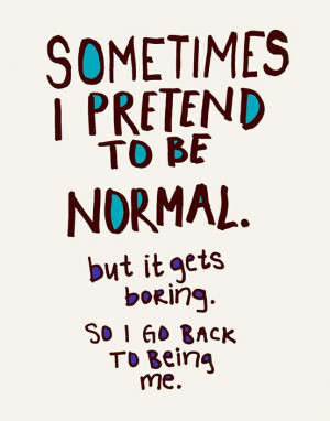 ... pretend to be normal. but it gets boring so I go back to being me
