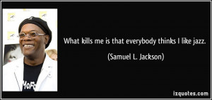 ... kills me is that everybody thinks I like jazz. - Samuel L. Jackson