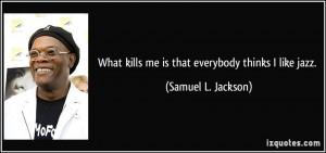... kills me is that everybody thinks I like jazz. - Samuel L. Jackson