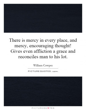 There is mercy in every place, and mercy, encouraging thought! Gives ...