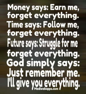 : Earn me, forget everything. Time says: Follow me, forget everything ...