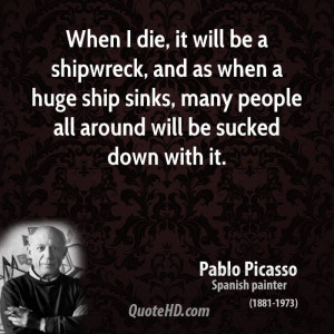 When I die, it will be a shipwreck, and as when a huge ship sinks ...