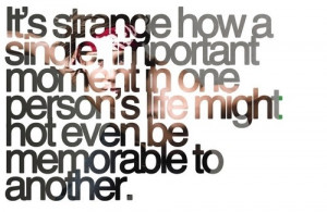 It's strange how a single, important moment in one person's life might ...
