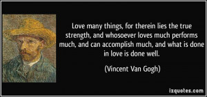Love many things, for therein lies the true strength, and whosoever ...