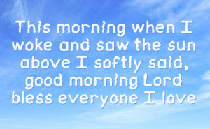 morning when i woke and saw the sun above i softly said good morning ...