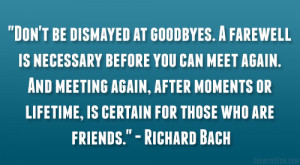 Don't be dismayed at goodbyes. A farewell is necessary before you ...