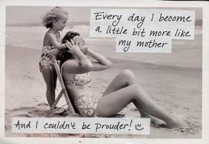 Everyday I become a little more like my mother… and I couldn't be ...