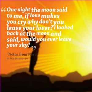 : one night the moon said to me, if love makes you cry why don't you ...