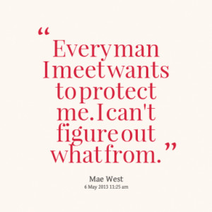 man i meet wants to protect me i can t figure out what from quotes ...