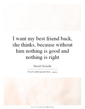 want my best friend back, she thinks, because without him nothing is ...