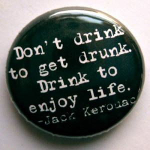 Don't drink to get drunk. Drink to enjoy life.