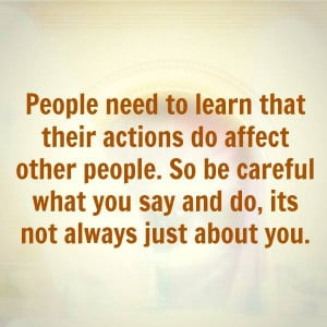 ... . So be careful what you say and do, its not always just about you