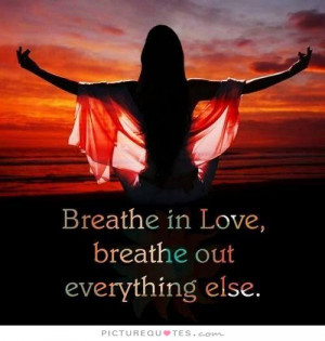 Breathe In Breathe Out Quotes Breathe in love, breathe out