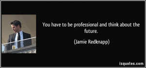 You have to be professional and think about the future. - Jamie ...