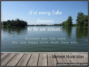Not every lake dreams to be an ocean. Blessed are the ones who are ...