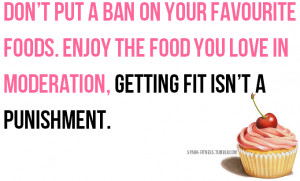 ... Enjoy the food you love in moderation, getting fit isn't a punishment
