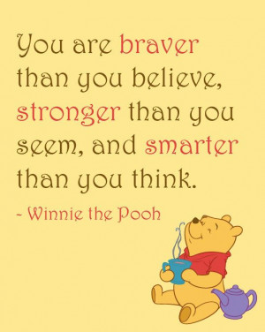 Quote: You are braver than you believe, stronger than you seem, Winnie ...