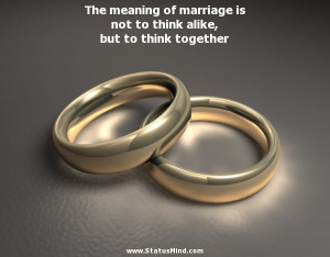 The meaning of marriage is not to think alike, but to think together ...
