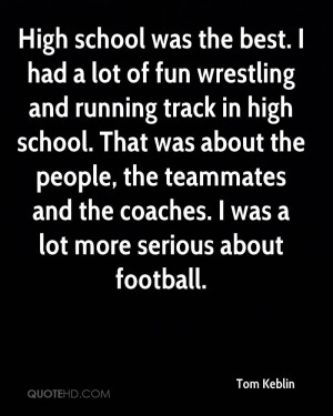 High school was the best. I had a lot of fun wrestling and running ...