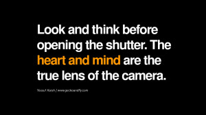 ... . The heart and mind are the true lens of the camera. - Yousuf Karsh