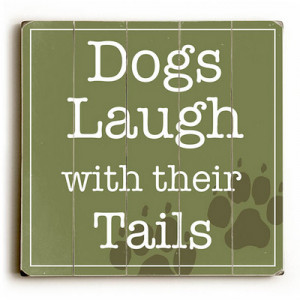 """Dogs Laugh with Their Tails."""" Funny dog signs with funny dog quotes ..."""