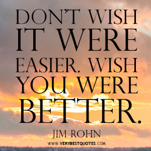 Motivational quotes, Don't wish it were easier. Wish you were better.