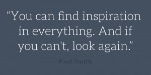 You can find inspiration in everything. And if you can't, look again ...